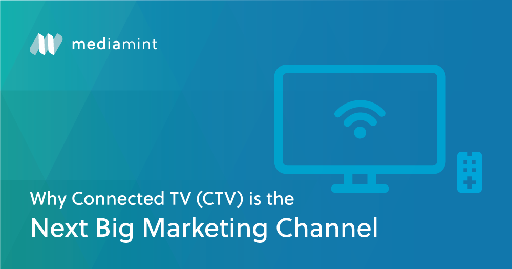 Why Connected TV (CTV) is the Next Big Marketing Channel (and How to do it Right)